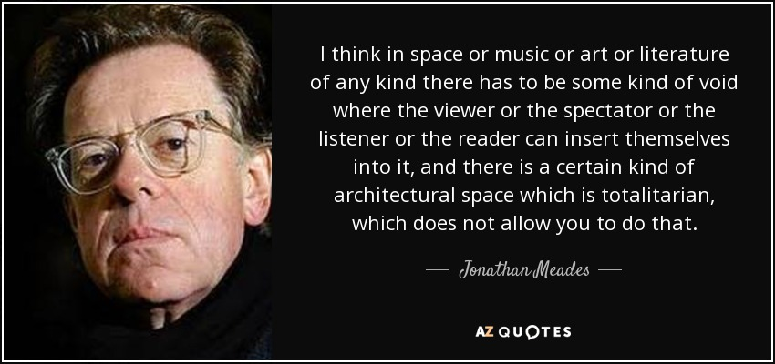 I think in space or music or art or literature of any kind there has to be some kind of void where the viewer or the spectator or the listener or the reader can insert themselves into it, and there is a certain kind of architectural space which is totalitarian, which does not allow you to do that. - Jonathan Meades