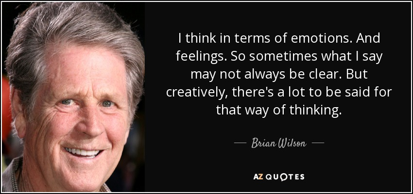 I think in terms of emotions. And feelings. So sometimes what I say may not always be clear. But creatively, there's a lot to be said for that way of thinking. - Brian Wilson
