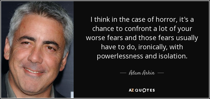 I think in the case of horror, it's a chance to confront a lot of your worse fears and those fears usually have to do, ironically, with powerlessness and isolation. - Adam Arkin