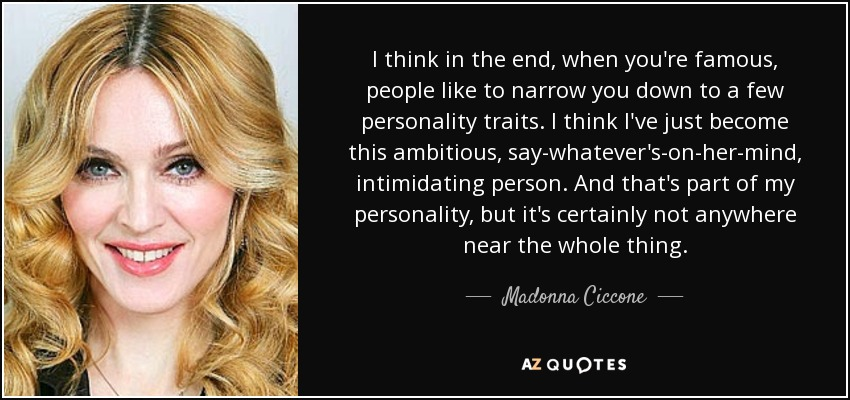 I think in the end, when you're famous, people like to narrow you down to a few personality traits. I think I've just become this ambitious, say-whatever's-on-her-mind, intimidating person. And that's part of my personality, but it's certainly not anywhere near the whole thing. - Madonna Ciccone