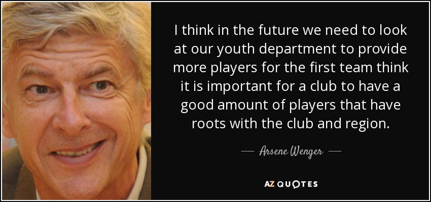 I think in the future we need to look at our youth department to provide more players for the first team think it is important for a club to have a good amount of players that have roots with the club and region. - Arsene Wenger