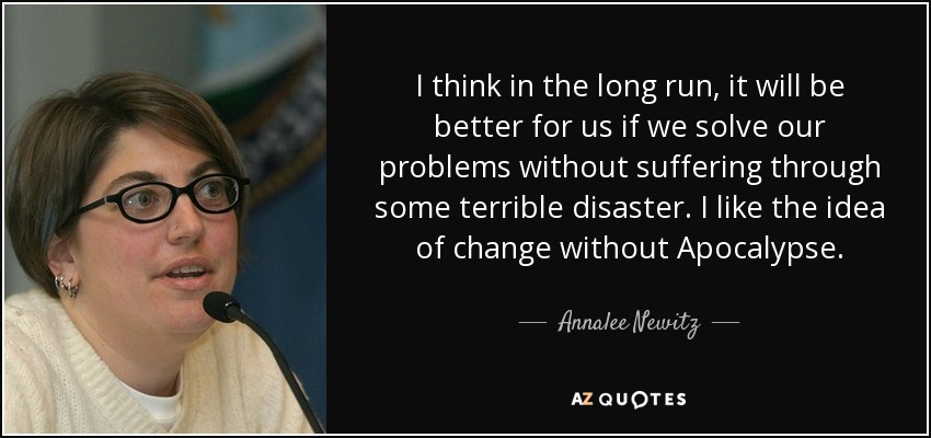 I think in the long run, it will be better for us if we solve our problems without suffering through some terrible disaster. I like the idea of change without Apocalypse. - Annalee Newitz