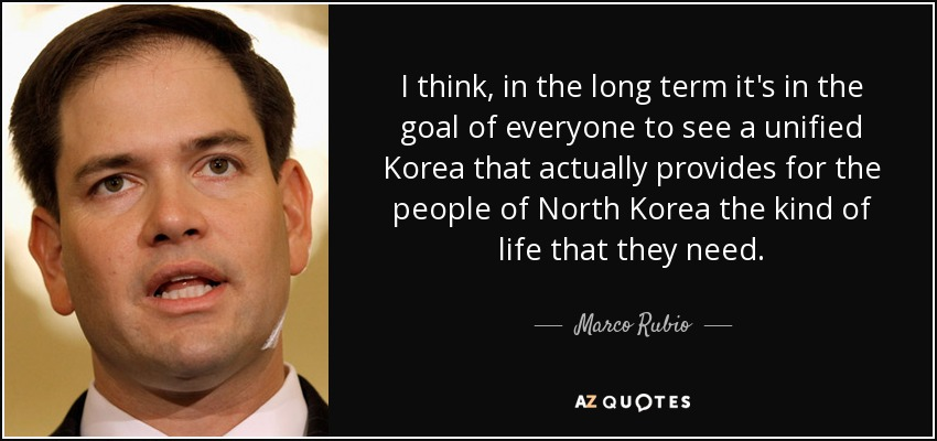I think, in the long term it's in the goal of everyone to see a unified Korea that actually provides for the people of North Korea the kind of life that they need. - Marco Rubio