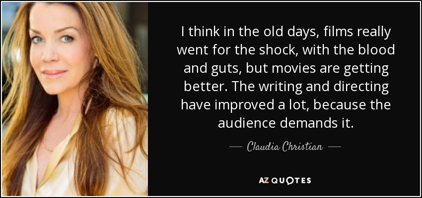 I think in the old days, films really went for the shock, with the blood and guts, but movies are getting better. The writing and directing have improved a lot, because the audience demands it. - Claudia Christian