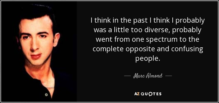 I think in the past I think I probably was a little too diverse, probably went from one spectrum to the complete opposite and confusing people. - Marc Almond