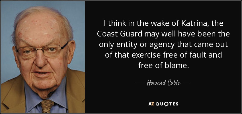 I think in the wake of Katrina, the Coast Guard may well have been the only entity or agency that came out of that exercise free of fault and free of blame. - Howard Coble