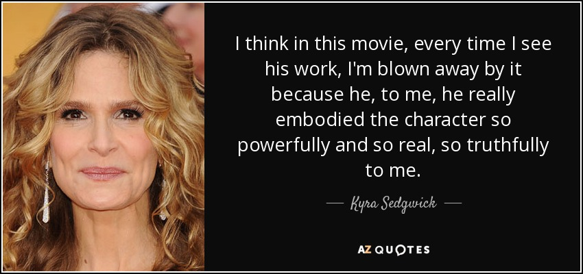 I think in this movie, every time I see his work, I'm blown away by it because he, to me, he really embodied the character so powerfully and so real, so truthfully to me. - Kyra Sedgwick