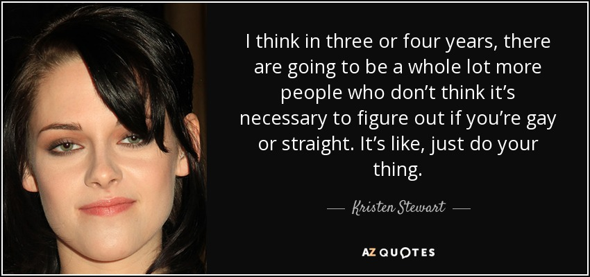 I think in three or four years, there are going to be a whole lot more people who don't think it's necessary to figure out if you're gay or straight. It's like, just do your thing. - Kristen Stewart