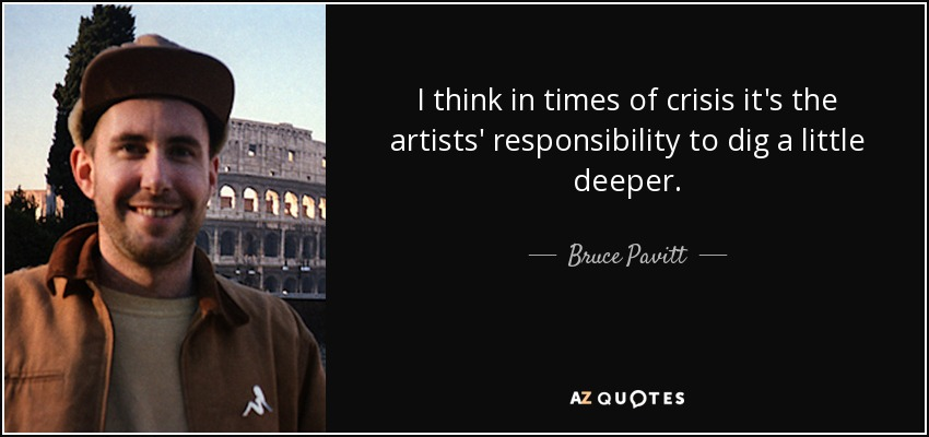 I think in times of crisis it's the artists' responsibility to dig a little deeper. - Bruce Pavitt