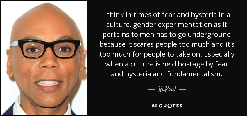 I think in times of fear and hysteria in a culture, gender experimentation as it pertains to men has to go underground because it scares people too much and it's too much for people to take on. Especially when a culture is held hostage by fear and hysteria and fundamentalism. - RuPaul