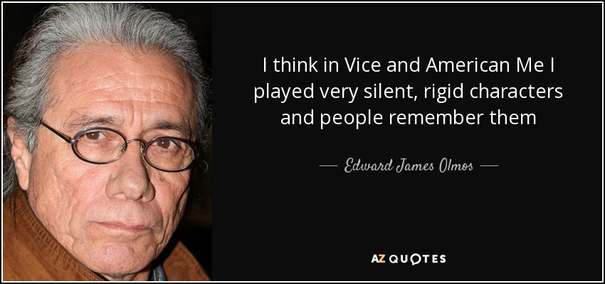 Edward James Olmos quote: I think in Vice and American Me I ...