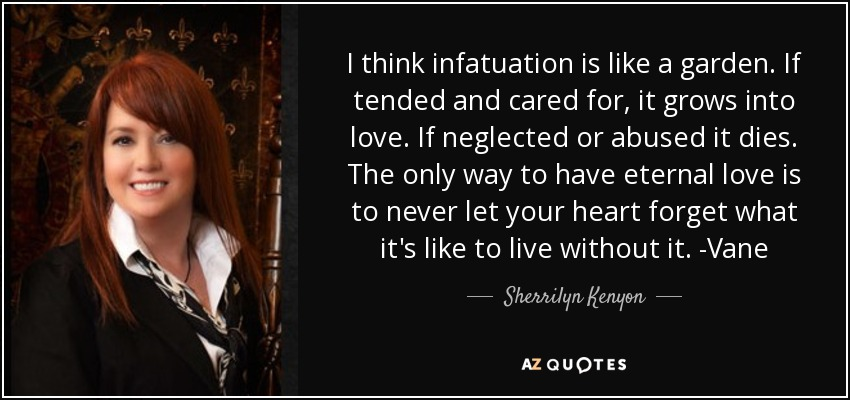 I think infatuation is like a garden. If tended and cared for, it grows into love. If neglected or abused it dies. The only way to have eternal love is to never let your heart forget what it's like to live without it. -Vane - Sherrilyn Kenyon