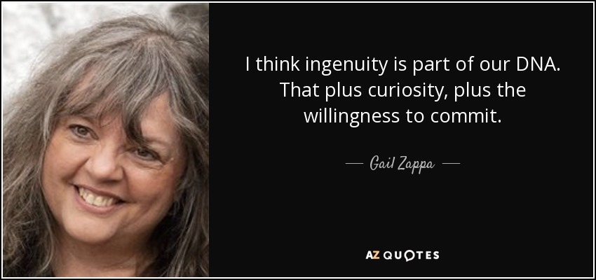 I think ingenuity is part of our DNA. That plus curiosity, plus the willingness to commit. - Gail Zappa