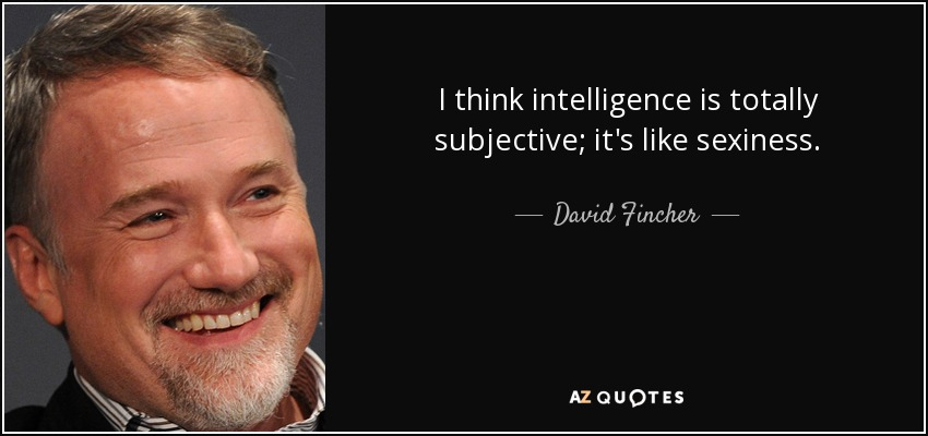 I think intelligence is totally subjective; it's like sexiness. - David Fincher