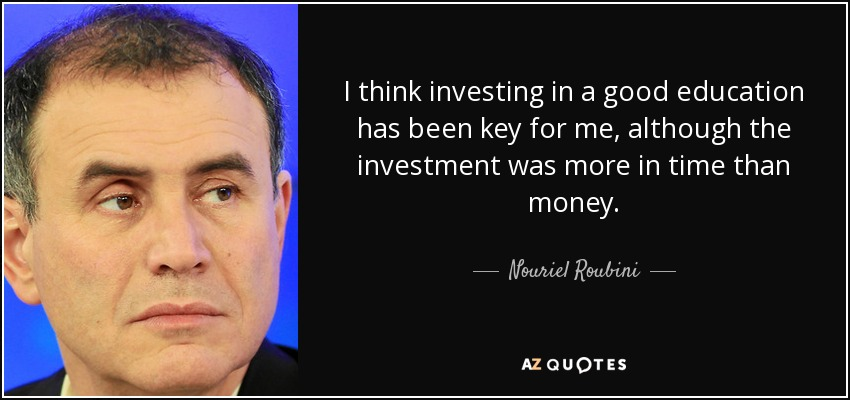 I think investing in a good education has been key for me, although the investment was more in time than money. - Nouriel Roubini