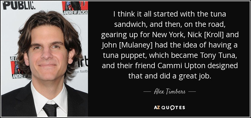 I think it all started with the tuna sandwich, and then, on the road, gearing up for New York, Nick [Kroll] and John [Mulaney] had the idea of having a tuna puppet, which became Tony Tuna, and their friend Cammi Upton designed that and did a great job. - Alex Timbers