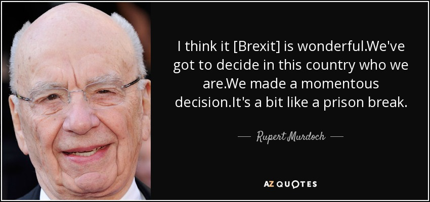 I think it [Brexit] is wonderful.We've got to decide in this country who we are.We made a momentous decision.It's a bit like a prison break. - Rupert Murdoch