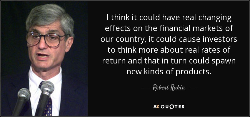 I think it could have real changing effects on the financial markets of our country, it could cause investors to think more about real rates of return and that in turn could spawn new kinds of products. - Robert Rubin