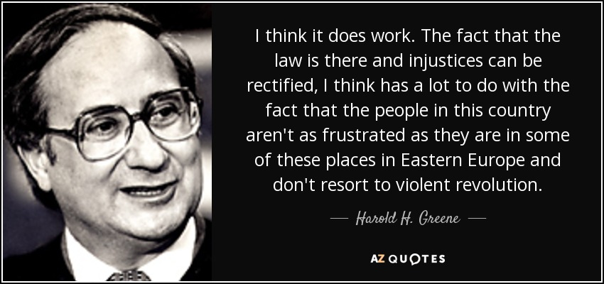 I think it does work. The fact that the law is there and injustices can be rectified, I think has a lot to do with the fact that the people in this country aren't as frustrated as they are in some of these places in Eastern Europe and don't resort to violent revolution. - Harold H. Greene