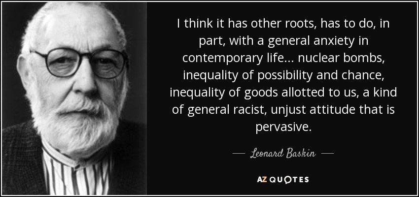 I think it has other roots, has to do, in part, with a general anxiety in contemporary life... nuclear bombs, inequality of possibility and chance, inequality of goods allotted to us, a kind of general racist, unjust attitude that is pervasive. - Leonard Baskin