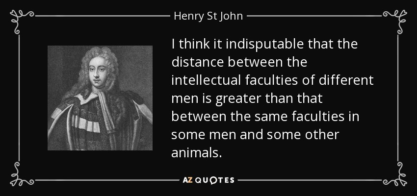 I think it indisputable that the distance between the intellectual faculties of different men is greater than that between the same faculties in some men and some other animals. - Henry St John, 1st Viscount Bolingbroke