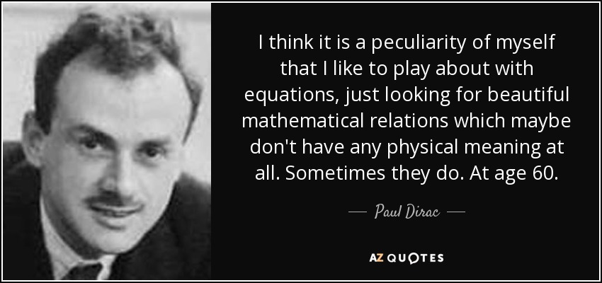 I think it is a peculiarity of myself that I like to play about with equations, just looking for beautiful mathematical relations which maybe don't have any physical meaning at all. Sometimes they do. At age 60. - Paul Dirac