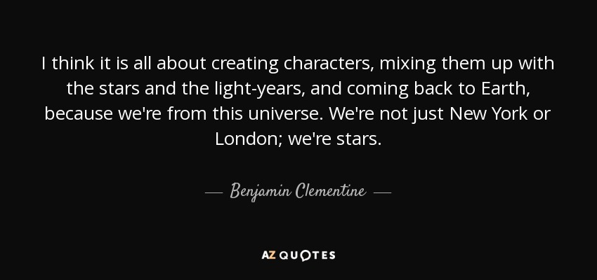 I think it is all about creating characters, mixing them up with the stars and the light-years, and coming back to Earth, because we're from this universe. We're not just New York or London; we're stars. - Benjamin Clementine