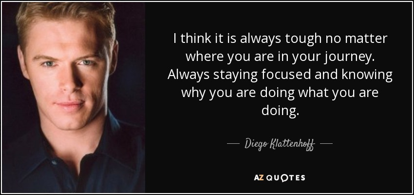 I think it is always tough no matter where you are in your journey. Always staying focused and knowing why you are doing what you are doing. - Diego Klattenhoff