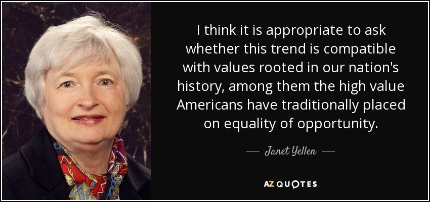 I think it is appropriate to ask whether this trend is compatible with values rooted in our nation's history, among them the high value Americans have traditionally placed on equality of opportunity. - Janet Yellen