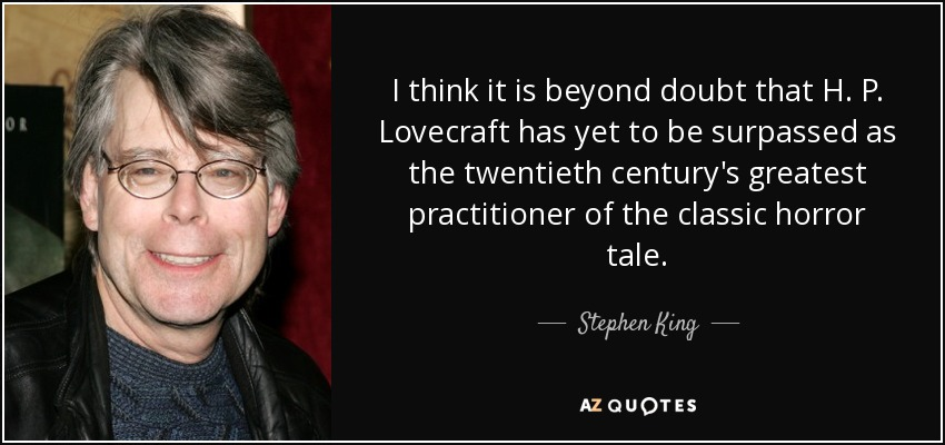 I think it is beyond doubt that H. P. Lovecraft has yet to be surpassed as the twentieth century's greatest practitioner of the classic horror tale. - Stephen King