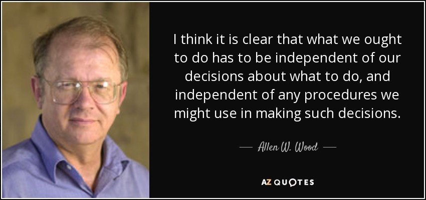 I think it is clear that what we ought to do has to be independent of our decisions about what to do, and independent of any procedures we might use in making such decisions. - Allen W. Wood