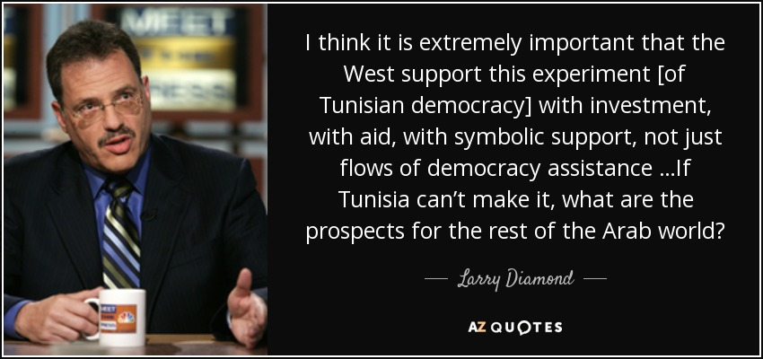 I think it is extremely important that the West support this experiment [of Tunisian democracy] with investment, with aid, with symbolic support, not just flows of democracy assistance …If Tunisia can't make it, what are the prospects for the rest of the Arab world? - Larry Diamond