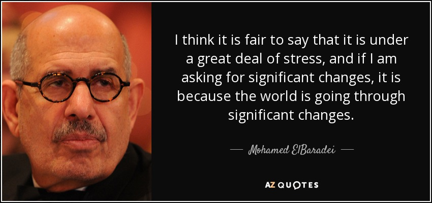 I think it is fair to say that it is under a great deal of stress, and if I am asking for significant changes, it is because the world is going through significant changes. - Mohamed ElBaradei