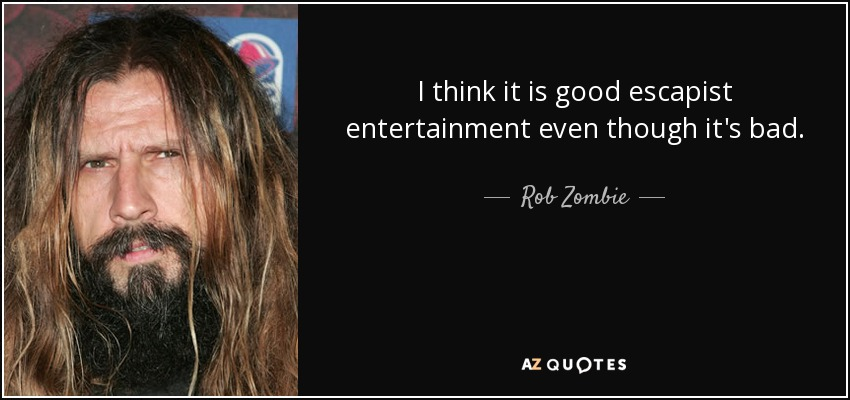 I think it is good escapist entertainment even though it's bad. - Rob Zombie