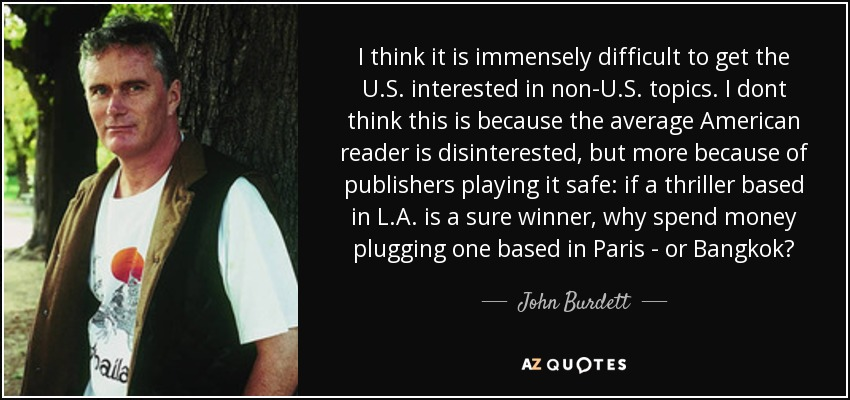 I think it is immensely difficult to get the U.S. interested in non-U.S. topics. I dont think this is because the average American reader is disinterested, but more because of publishers playing it safe: if a thriller based in L.A. is a sure winner, why spend money plugging one based in Paris - or Bangkok? - John Burdett