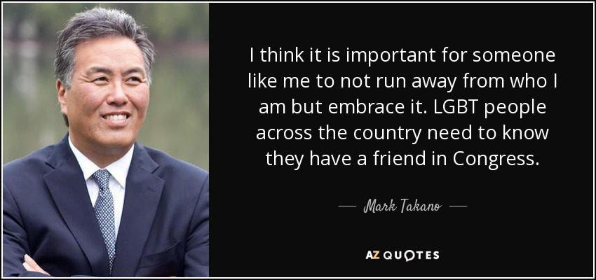 I think it is important for someone like me to not run away from who I am but embrace it. LGBT people across the country need to know they have a friend in Congress. - Mark Takano