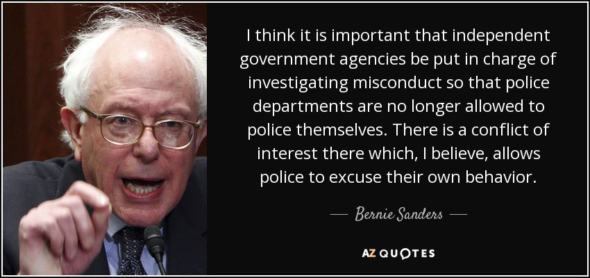 I think it is important that independent government agencies be put in charge of investigating misconduct so that police departments are no longer allowed to police themselves. There is a conflict of interest there which, I believe, allows police to excuse their own behavior. - Bernie Sanders