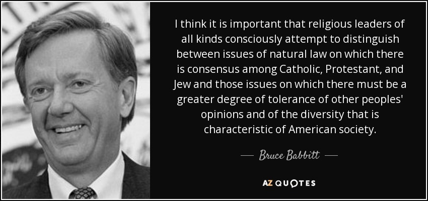 I think it is important that religious leaders of all kinds consciously attempt to distinguish between issues of natural law on which there is consensus among Catholic, Protestant, and Jew and those issues on which there must be a greater degree of tolerance of other peoples' opinions and of the diversity that is characteristic of American society. - Bruce Babbitt