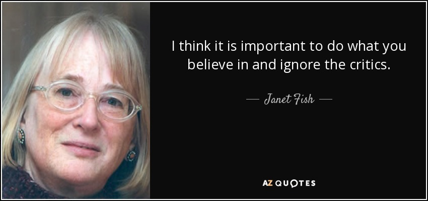 I think it is important to do what you believe in and ignore the critics. - Janet Fish