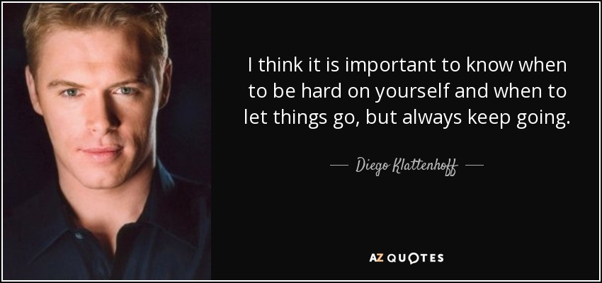 I think it is important to know when to be hard on yourself and when to let things go, but always keep going. - Diego Klattenhoff