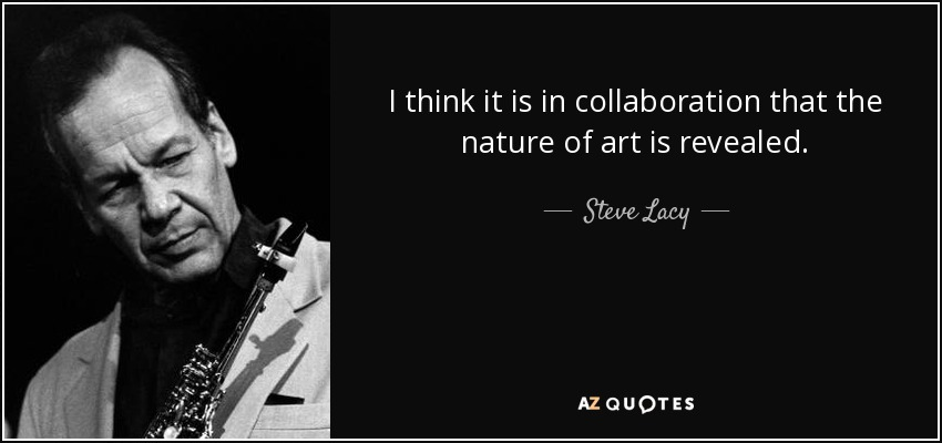 I think it is in collaboration that the nature of art is revealed. - Steve Lacy