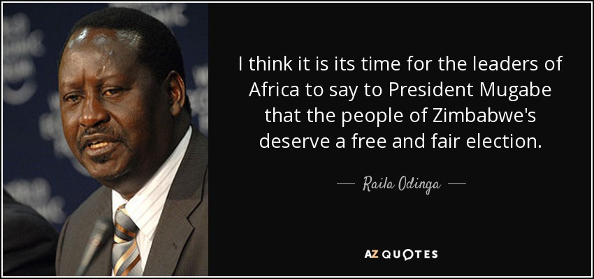 I think it is its time for the leaders of Africa to say to President Mugabe that the people of Zimbabwe's deserve a free and fair election. - Raila Odinga