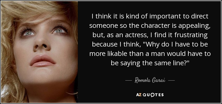 I think it is kind of important to direct someone so the character is appealing, but, as an actress, I find it frustrating because I think,