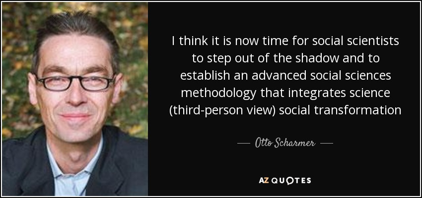 I think it is now time for social scientists to step out of the shadow and to establish an advanced social sciences methodology that integrates science (third-person view) social transformation (second-person view) and the evolution of self (first-person view) into a coherent framework of consciousness-based action research - Otto Scharmer