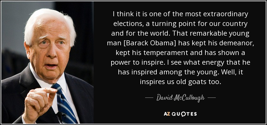 I think it is one of the most extraordinary elections, a turning point for our country and for the world. That remarkable young man [Barack Obama] has kept his demeanor, kept his temperament and has shown a power to inspire. I see what energy that he has inspired among the young. Well, it inspires us old goats too. - David McCullough