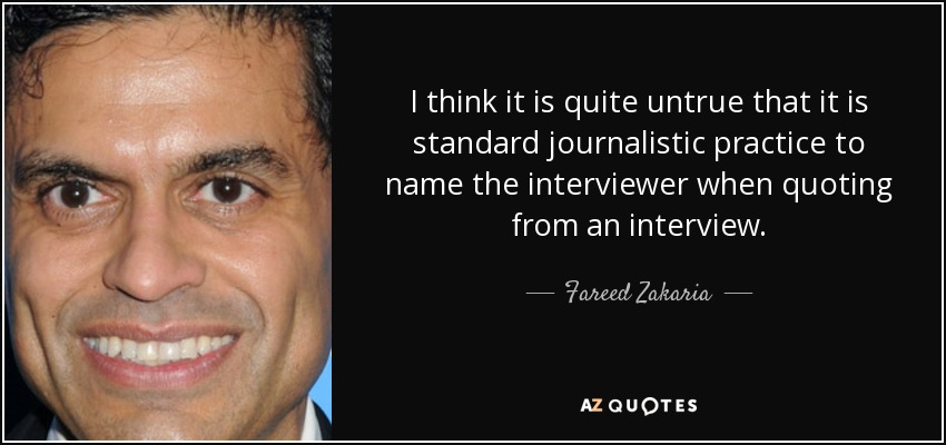 I think it is quite untrue that it is standard journalistic practice to name the interviewer when quoting from an interview. - Fareed Zakaria