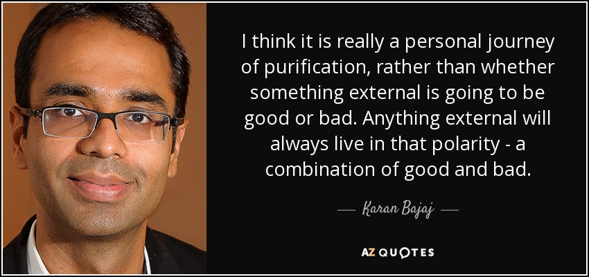 I think it is really a personal journey of purification, rather than whether something external is going to be good or bad. Anything external will always live in that polarity - a combination of good and bad. - Karan Bajaj