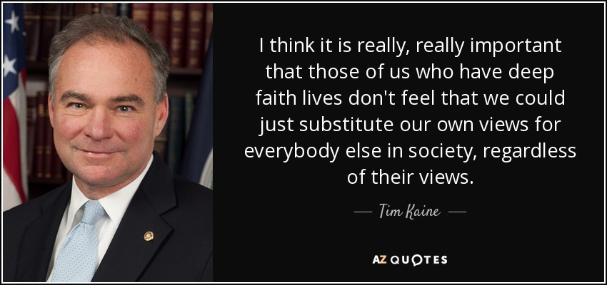 I think it is really, really important that those of us who have deep faith lives don't feel that we could just substitute our own views for everybody else in society, regardless of their views. - Tim Kaine