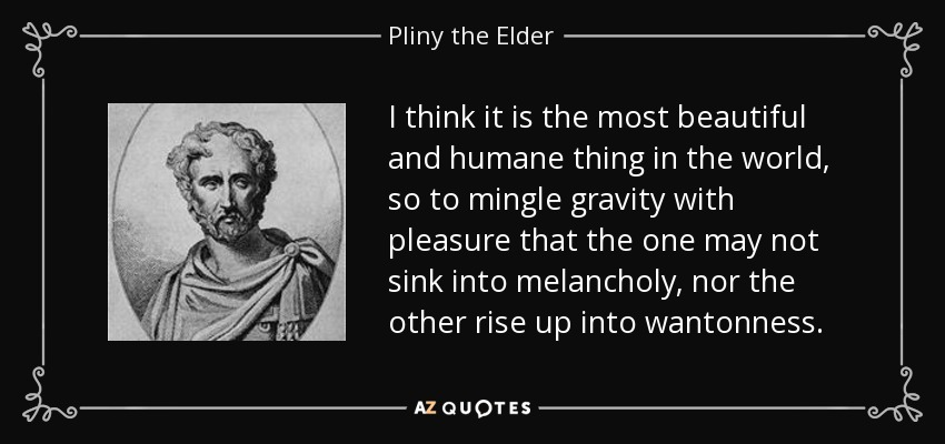 I think it is the most beautiful and humane thing in the world, so to mingle gravity with pleasure that the one may not sink into melancholy, nor the other rise up into wantonness. - Pliny the Elder