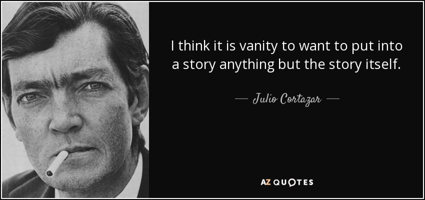 I think it is vanity to want to put into a story anything but the story itself. - Julio Cortazar